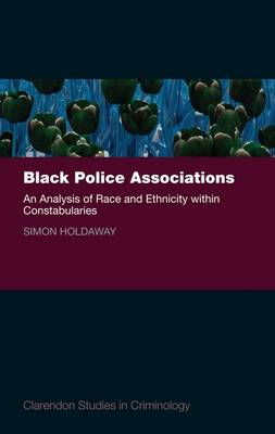 Black Police Associations: An Analysis of Race and Ethnicity within Constabularies - Clarendon Studies in Criminology (Hardback)