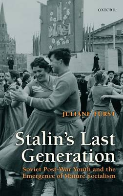 Stalin's Last Generation: Soviet Post-War Youth and the Emergence of Mature Socialism (Hardback)