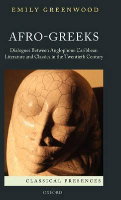 Afro-Greeks: Dialogues between Anglophone Caribbean Literature and Classics in the Twentieth Century - Classical Presences (Hardback)