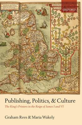Publishing, Politics, and Culture: The King's Printers in the Reign of James I and VI (Hardback)