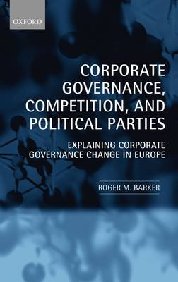 Corporate Governance, Competition, and Political Parties: Explaining Corporate Governance Change in Europe (Hardback)