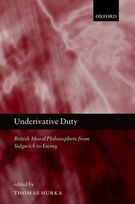 Underivative Duty: British Moral Philosophers from Sidgwick to Ewing (Hardback)