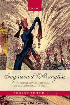 Imprison'd Wranglers: The Rhetorical Culture of the House of Commons 1760-1800 (Hardback)