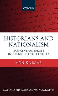 Historians and Nationalism: East-Central Europe in the Nineteenth Century - Oxford Historical Monographs (Hardback)