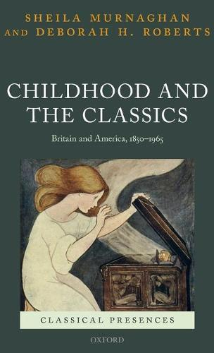 Childhood and the Classics: Britain and America, 1850-1965 - Classical Presences (Hardback)