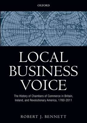 Local Business Voice: The History of Chambers of Commerce in Britain, Ireland, and Revolutionary America, 1760-2011 (Hardback)