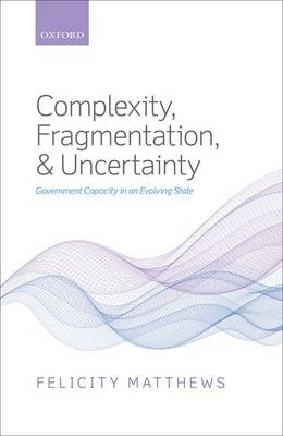 Complexity, Fragmentation, and Uncertainty: Government Capacity in an Evolving State (Hardback)