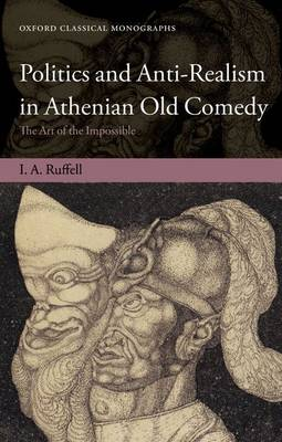 Politics and Anti-Realism in Athenian Old Comedy: The Art of the Impossible - Oxford Classical Monographs (Hardback)
