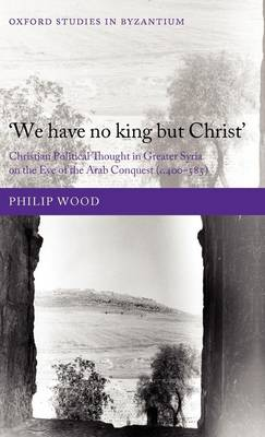 We have no king but Christ: Christian Political Thought in Greater Syria on the Eve of the Arab Conquest (c.400-585) - Oxford Studies in Byzantium (Hardback)