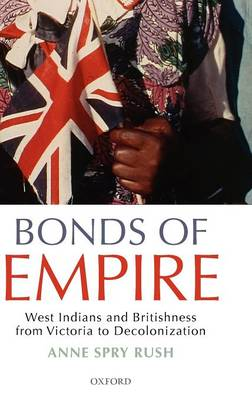 Bonds of Empire: West Indians and Britishness from Victoria to Decolonization (Hardback)
