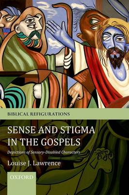 Sense and Stigma in the Gospels: Depictions of Sensory-Disabled Characters - Biblical Refigurations (Paperback)