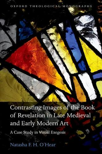 Contrasting Images of the Book of Revelation in Late Medieval and Early Modern Art: A Case Study in Visual Exegesis - Oxford Theological Monographs (Hardback)