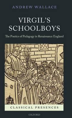 Virgil's Schoolboys: The Poetics of Pedagogy in Renaissance England - Classical Presences (Hardback)
