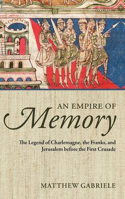 An Empire of Memory: The Legend of Charlemagne, the Franks, and Jerusalem before the First Crusade (Hardback)