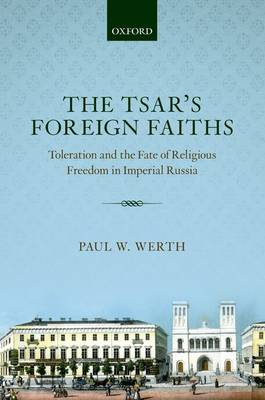 The Tsar's Foreign Faiths: Toleration and the Fate of Religious Freedom in Imperial Russia - Oxford Studies in Modern European History (Hardback)