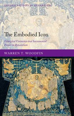 The Embodied Icon: Liturgical Vestments and Sacramental Power in Byzantium - Oxford Studies in Byzantium (Hardback)