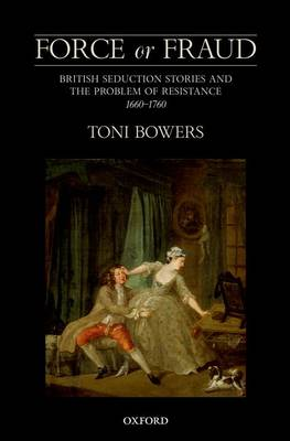Force or Fraud: British Seduction Stories and the Problem of Resistance, 1660-1760 (Hardback)