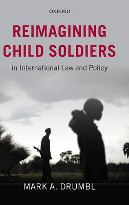 Reimagining Child Soldiers in International Law and Policy (Hardback)