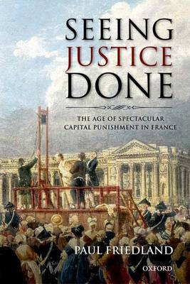 Seeing Justice Done: The Age of Spectacular Capital Punishment in France (Hardback)