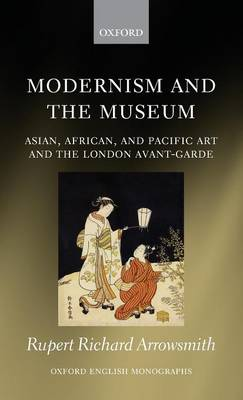 Modernism and the Museum: Asian, African, and Pacific Art and the London Avant-Garde - Oxford English Monographs (Hardback)