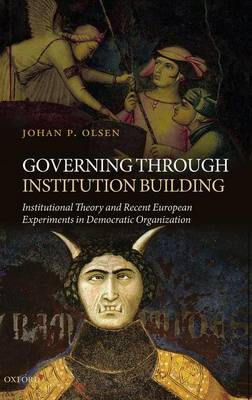 Governing through Institution Building: Institutional Theory and Recent European Experiments in Democratic Organization (Hardback)