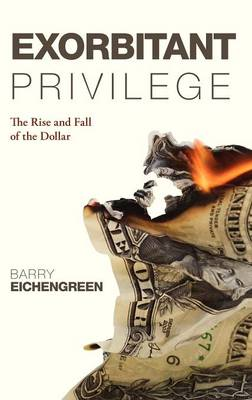 Exorbitant Privilege: The Rise and Fall of the Dollar (Hardback)