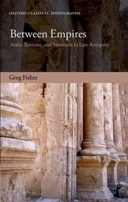Between Empires: Arabs, Romans, and Sasanians in Late Antiquity - Oxford Classical Monographs (Hardback)