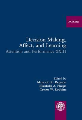 Decision Making, Affect, and Learning: Attention and Performance XXIII - Attention and Performance Series (Hardback)