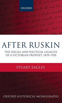 After Ruskin: The Social and Political Legacies of a Victorian Prophet, 1870-1920 - Oxford Historical Monographs (Hardback)