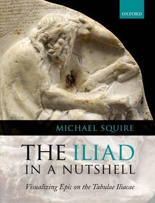 The Iliad in a Nutshell: Visualizing Epic on the Tabulae Iliacae (Hardback)