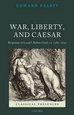 War, Liberty, and Caesar: Responses to Lucan's Bellum Ciuile, ca. 1580 - 1650 - Classical Presences (Hardback)