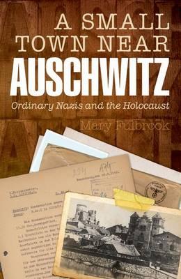 A Small Town Near Auschwitz: Ordinary Nazis and the Holocaust (Hardback)