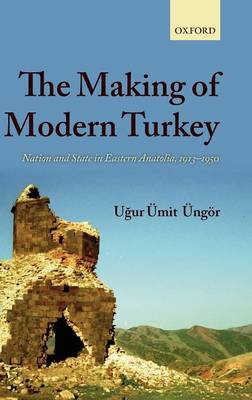 The Making of Modern Turkey: Nation and State in Eastern Anatolia, 1913-1950 (Hardback)
