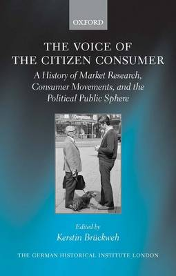 The Voice of the Citizen Consumer: A History of Market Research, Consumer Movements, and the Political Public Sphere - Studies of the German Historical Institute London (Hardback)