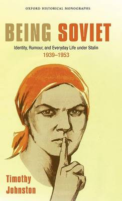 Being Soviet: Identity, Rumour, and Everyday Life under Stalin 1939-1953 - Oxford Historical Monographs (Hardback)