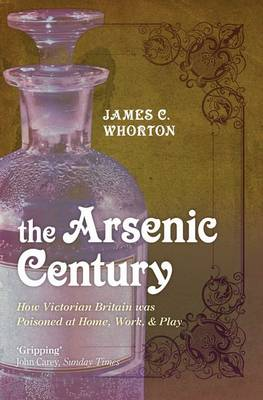 The Arsenic Century: How Victorian Britain was Poisoned at Home, Work, and Play (Paperback)