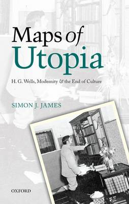 Maps of Utopia: H. G. Wells, Modernity and the End of Culture (Hardback)