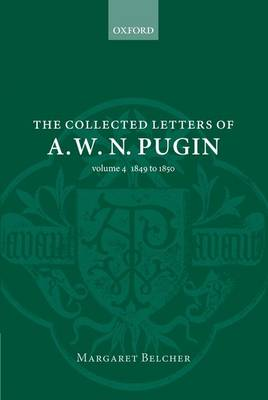 The Collected Letters of A. W. N. Pugin: Volume 4:  1849-1850 - Collected Letters of A.W.N. Pugin (Hardback)