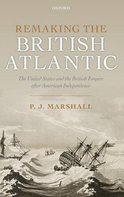 Remaking the British Atlantic: The United States and the British Empire after American Independence (Hardback)