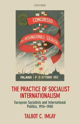 The Practice of Socialist Internationalism: European Socialists and International Politics, 1914-1960 (Hardback)
