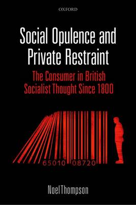 Social Opulence and Private Restraint: The Consumer in British Socialist Thought Since 1800 (Hardback)