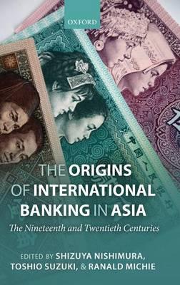 The Origins of International Banking in Asia: The Nineteenth and Twentieth Centuries (Hardback)