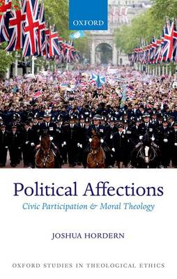 Political Affections: Civic Participation and Moral Theology - Oxford Studies in Theological Ethics (Hardback)