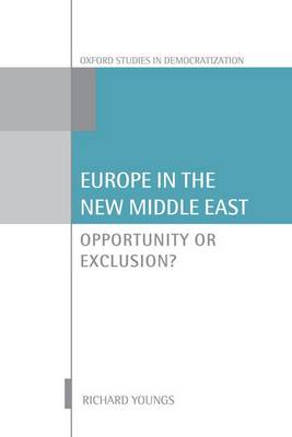 Europe in the New Middle East: Opportunity or Exclusion? - Oxford Studies in Democratization (Hardback)