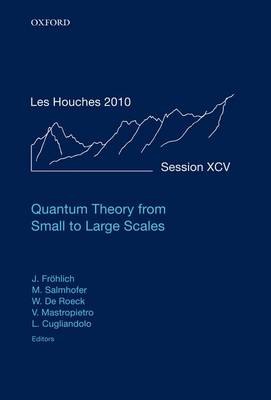 Quantum Theory from Small to Large Scales: Lecture Notes of the Les Houches Summer School: Volume 95, August 2010 - Lecture Notes of the Les Houches Summer School (Hardback)