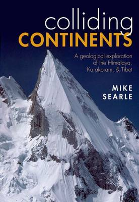 Colliding Continents: A geological exploration of the Himalaya, Karakoram, and Tibet (Hardback)