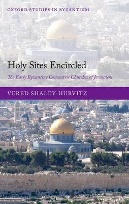 Holy Sites Encircled: The Early Byzantine Concentric Churches of Jerusalem - Oxford Studies in Byzantium (Hardback)