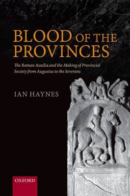 Blood of the Provinces: The Roman Auxilia and the Making of Provincial Society from Augustus to the Severans (Hardback)