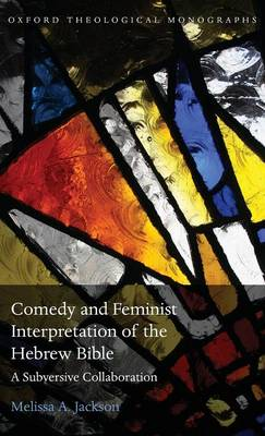 Comedy and Feminist Interpretation of the Hebrew Bible: A Subversive Collaboration - Oxford Theological Monographs (Hardback)