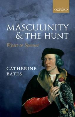 Masculinity and the Hunt: Wyatt to Spenser (Hardback)